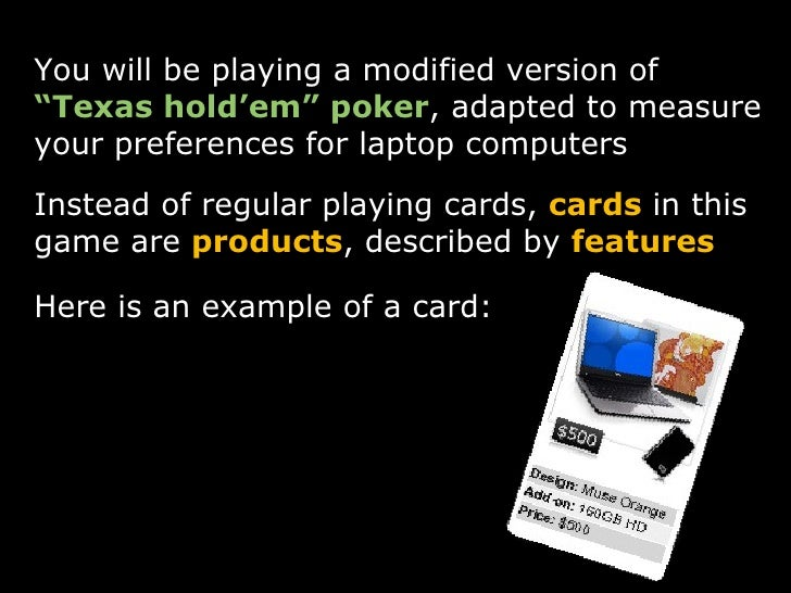 """<ul><li>You will be playing a modified version of  """"Texas hold'em"""" poker , adapted to measure your preferences for laptop ..."""