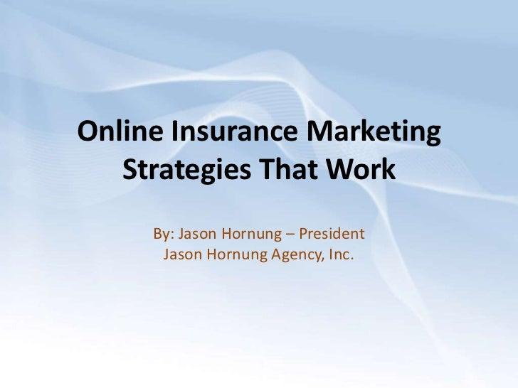 Online Insurance Marketing   Strategies That Work     By: Jason Hornung – President      Jason Hornung Agency, Inc.