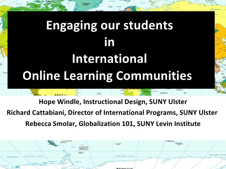 Engaging our students  in  International  Online Learning Communities !  Hope Windle, Instructional Design, SUNY Ulster Ri...