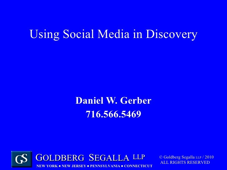 Using Social Media in Discovery Daniel W. Gerber 716.566.5469 © Goldberg Segalla  LLP  / 2010  ALL RIGHTS RESERVED