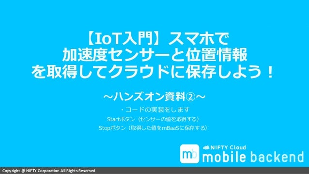 Copyright @ NIFTY Corporation All Rights ReservedCopyright @ NIFTY Corporation All Rights Reserved 【IoT入門】スマホで 加速度センサーと位置情...