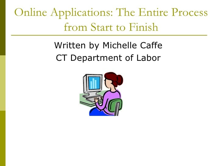 Online Applications: The Entire Process         from Start to Finish        Written by Michelle Caffe        CT Department...