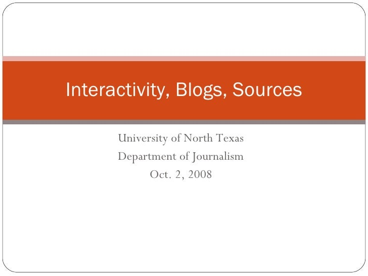 University of North Texas Department of Journalism Oct. 2, 2008 Interactivity, Blogs, Sources