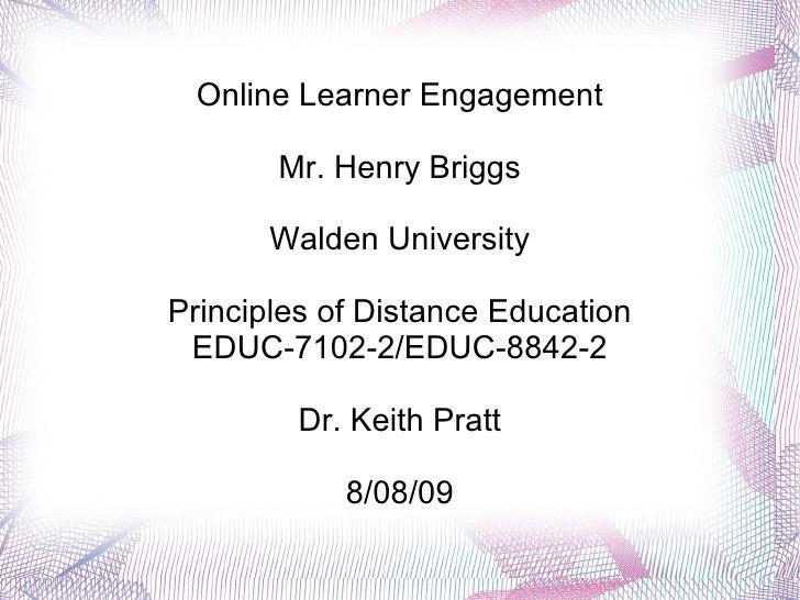 Online Learner Engagement Mr. Henry Briggs Walden University Principles of Distance Education EDUC-7102-2/EDUC-8842-2 Dr. ...