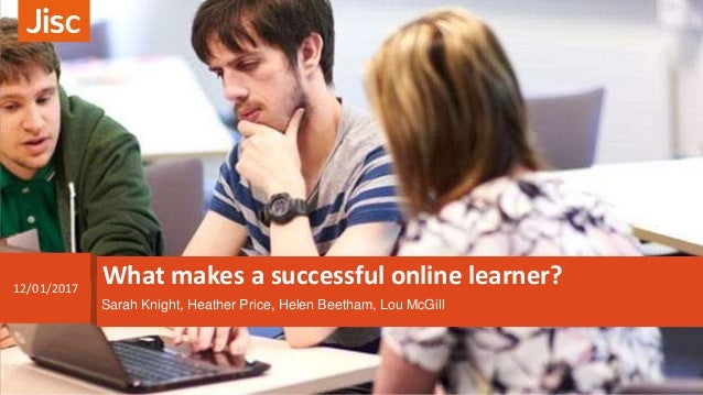 What makes a successful online learner?12/01/2017 Sarah Knight, Heather Price, Helen Beetham, Lou McGill