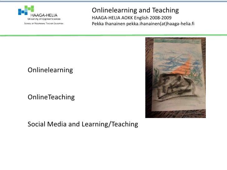 Onlinelearning and Teaching<br />HAAGA-HELIA AOKK English 2008-2009<br />Pekka Ihanainen pekka.ihanainen(at)haaga-helia.fi...