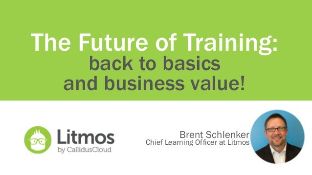 The Future of Training: back to basics and business value! Brent Schlenker Chief Learning Officer at Litmos