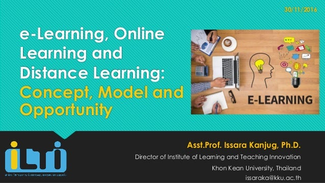 e-Learning, Online Learning and Distance Learning: Concept, Model and Opportunity Asst.Prof. Issara Kanjug, Ph.D. Director...