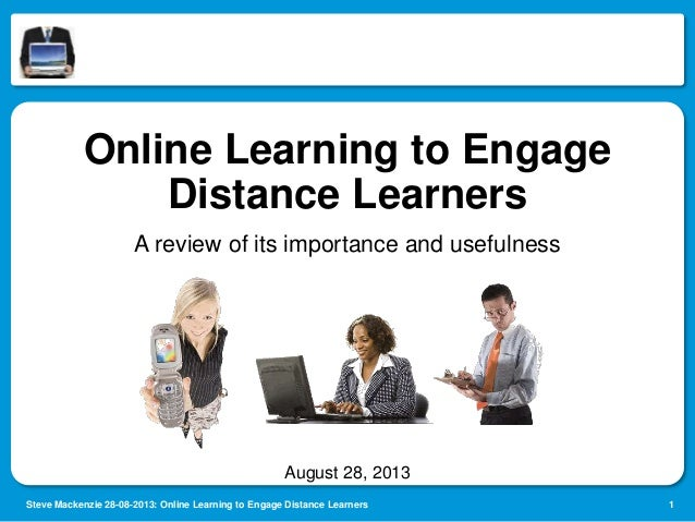 Online Learning to Engage Distance Learners A review of its importance and usefulness  August 28, 2013 Steve Mackenzie 28-...