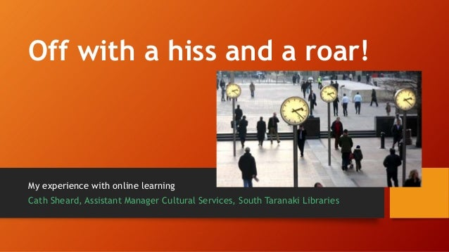 Off with a hiss and a roar! My experience with online learning Cath Sheard, Assistant Manager Cultural Services, South Tar...