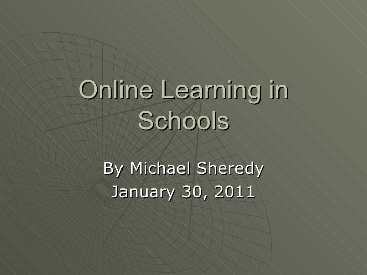 Online Learning in Schools By Michael Sheredy January 30, 2011
