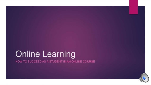 Online Learning HOW TO SUCCEED AS A STUDENT IN AN ONLINE COURSE