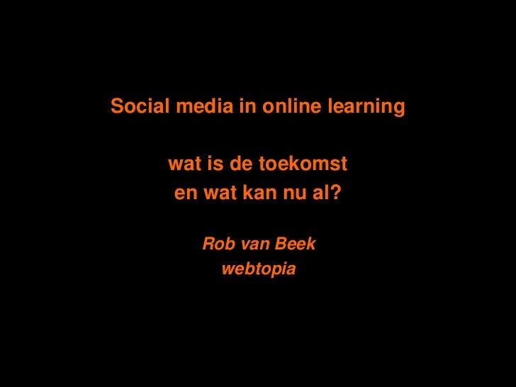 Social media in online learning<br />wat is de toekomst <br />en wat kan nu al? <br />Rob van Beek<br />webtopia<br />