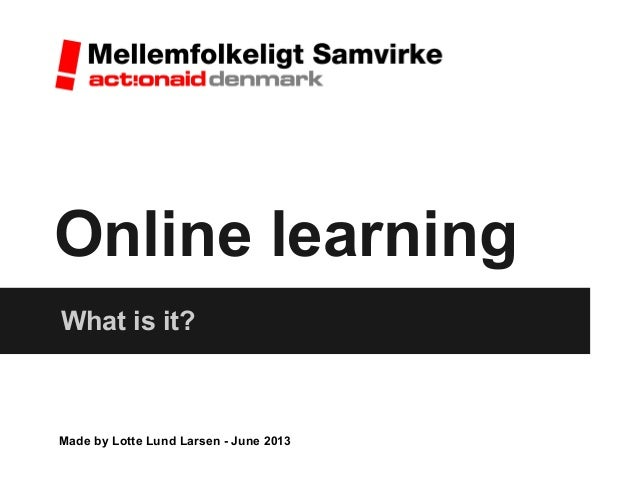 Online learningWhat is it?Made by Lotte Lund Larsen - June 2013