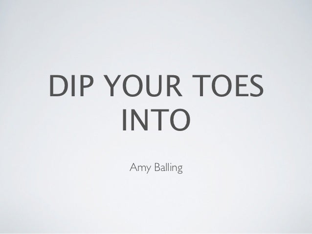 DIP YOUR TOES     INTO    Amy Balling