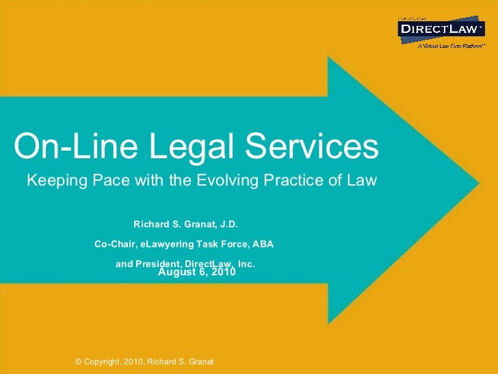 On-Line Legal Services Richard S. Granat, J.D.   Co-Chair, eLawyering Task Force, ABA   and President, DirectLaw,   Inc. K...