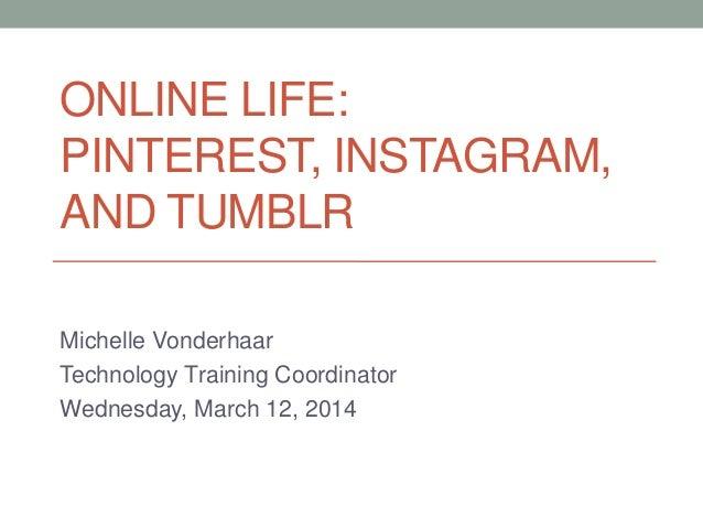 ONLINE LIFE: PINTEREST, INSTAGRAM, AND TUMBLR Michelle Vonderhaar Technology Training Coordinator Wednesday, March 12, 2014