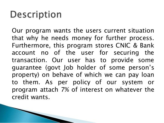 Our program wants the users current situation that why he needs money for further process. Furthermore, this program store...