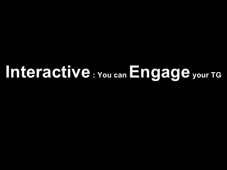 Interactive  : You can  Engage  your TG