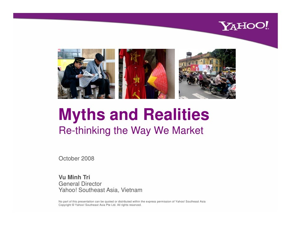 Myths and Realities Re-thinking the Way We Market  October 2008   Vu Minh Tri General Director Yahoo! Southeast Asia, Viet...