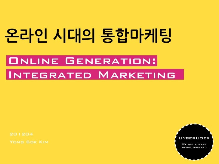 온라인 시대의 통합마케팅Online Generation:Integrated Marketing201204                       CyberCoexYong Sok Kim            We are al...