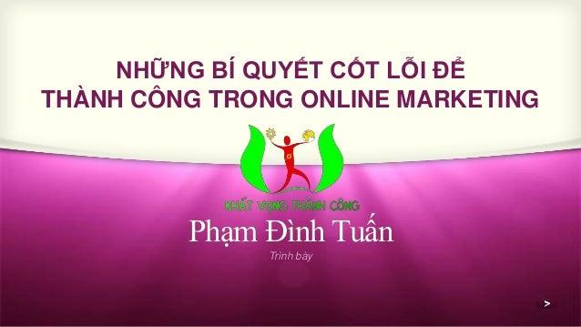 NHỮNG BÍ QUYẾT CỐT LỖI ĐỂ  THÀNH CÔNG TRONG ONLINE MARKETING  Phạm Đình Tuấn  Trình bày