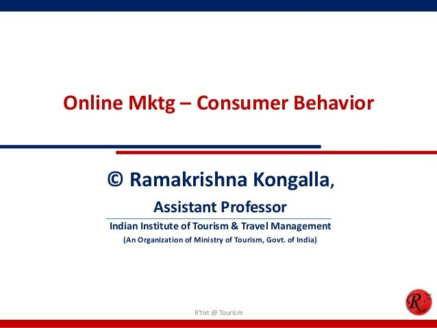 Online Mktg – Consumer Behavior© Ramakrishna Kongalla,Assistant ProfessorIndian Institute of Tourism & Travel Management(A...