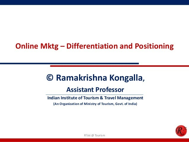 Online Mktg – Differentiation and Positioning© Ramakrishna Kongalla,Assistant ProfessorIndian Institute of Tourism & Trave...