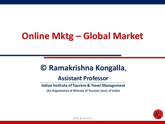 Online Mktg – Global Market© Ramakrishna Kongalla,Assistant ProfessorIndian Institute of Tourism & Travel Management(An Or...