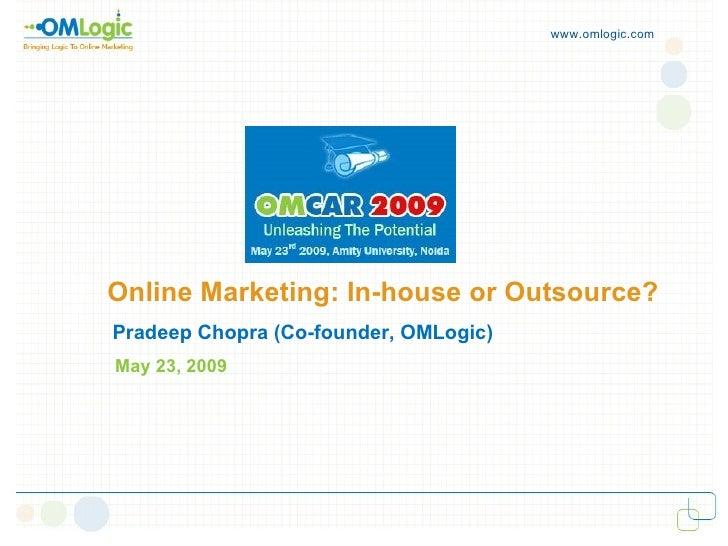 Online Marketing: In-house or Outsource? www.omlogic.com Pradeep Chopra (Co-founder, OMLogic) May 23, 2009