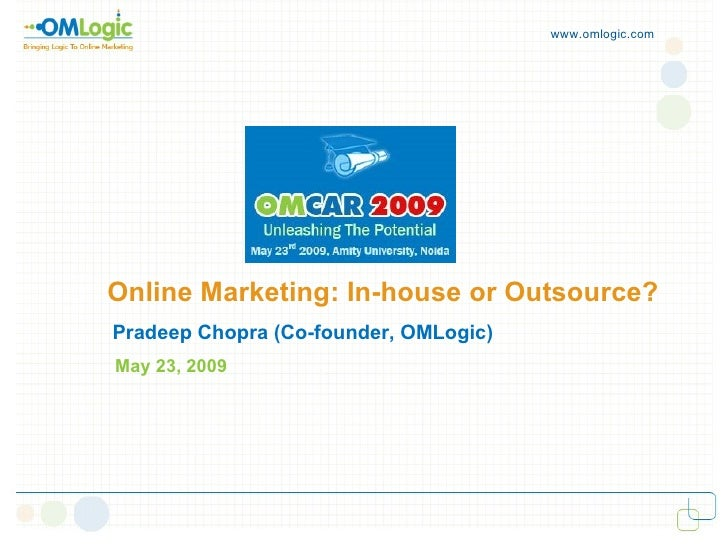 www.omlogic.com     Online Marketing: In-house or Outsource? Pradeep Chopra (Co-founder, OMLogic) May 23, 2009