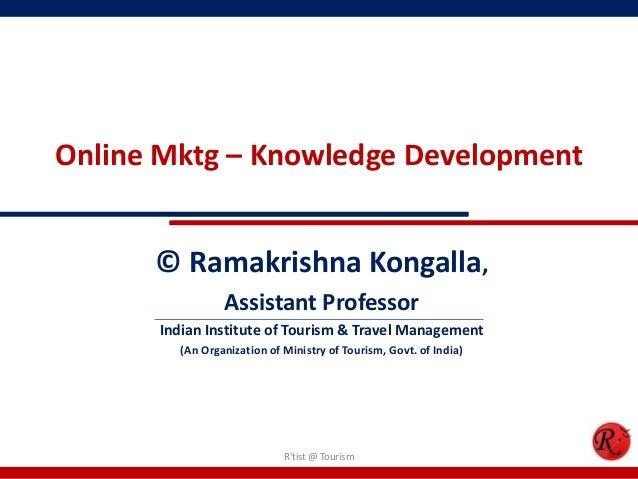 Online Mktg – Knowledge Development© Ramakrishna Kongalla,Assistant ProfessorIndian Institute of Tourism & Travel Manageme...