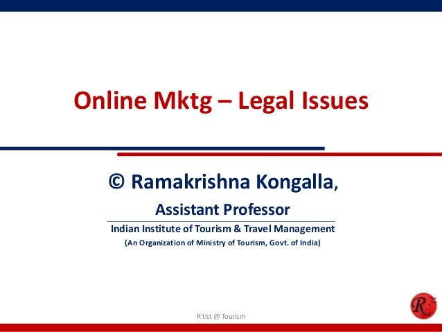 Online Mktg – Legal Issues© Ramakrishna Kongalla,Assistant ProfessorIndian Institute of Tourism & Travel Management(An Org...