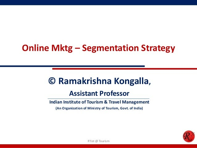 Online Mktg – Segmentation Strategy© Ramakrishna Kongalla,Assistant ProfessorIndian Institute of Tourism & Travel Manageme...