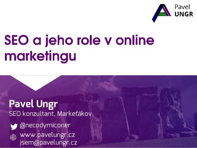 Pavel Ungr SEO konzultant, Markeťákov @necodymiconer www.pavelungr.cz jsem@pavelungr.cz
