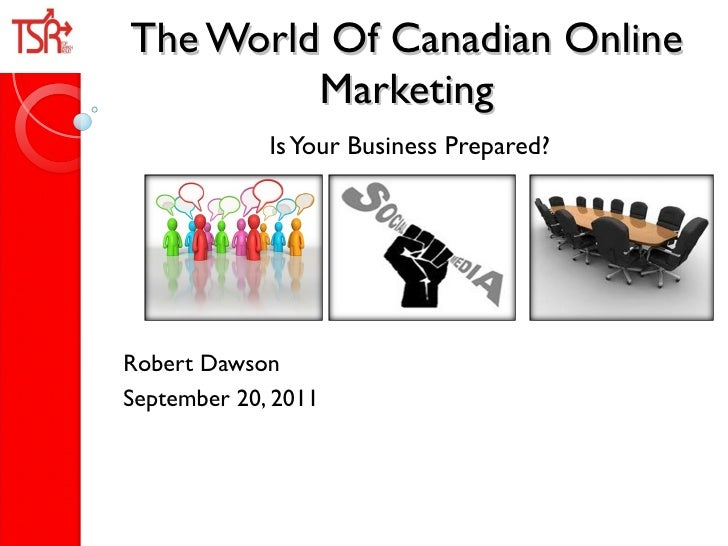 The World Of Canadian Online Marketing Is Your Business Prepared? Robert Dawson  September 20, 2011