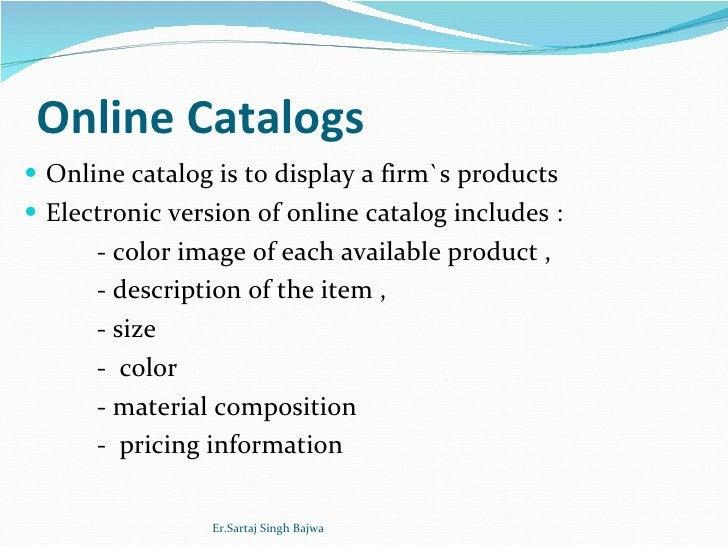 Online Catalogs <ul><li>Online catalog is to display a firm`s products </li></ul><ul><li>Electronic version of online cata...