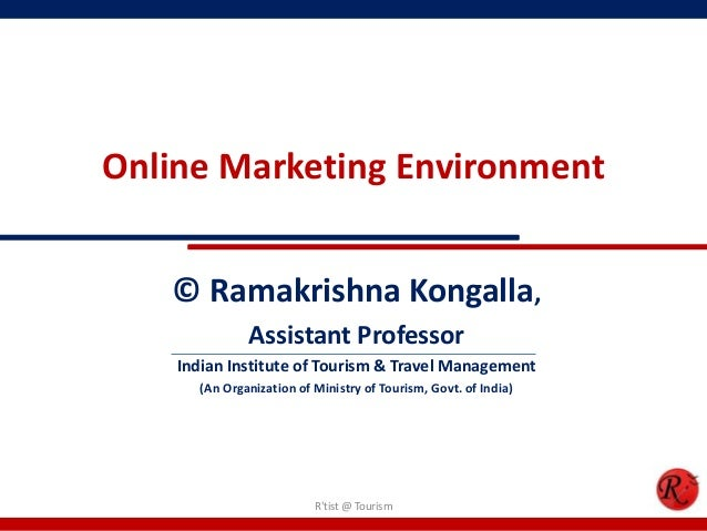 Online Marketing Environment© Ramakrishna Kongalla,Assistant ProfessorIndian Institute of Tourism & Travel Management(An O...
