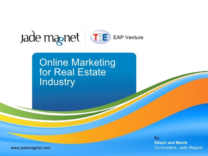 Online Marketing for Real Estate Industry By: Sitash and Manik Co-founders, Jade Magnet www.jademagnet.com EAP Venture