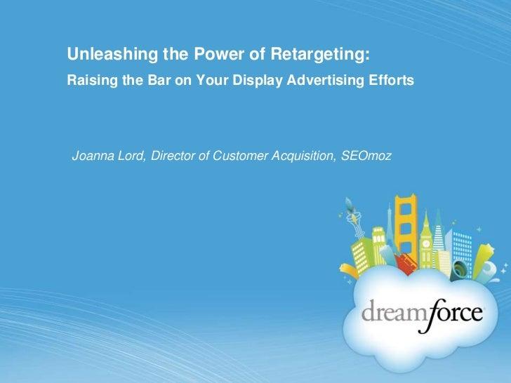 Unleashing the Power of Retargeting:Raising the Bar on Your Display Advertising EffortsJoanna Lord, Director of Customer A...