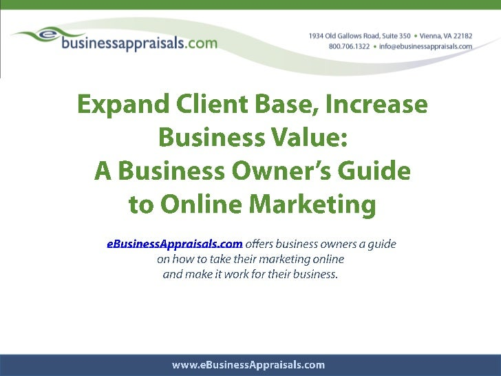 Expand Client Base, Increase Business Value: <br />A Business Owner's Guide <br />to Online Marketing<br /> eBusinessAppra...