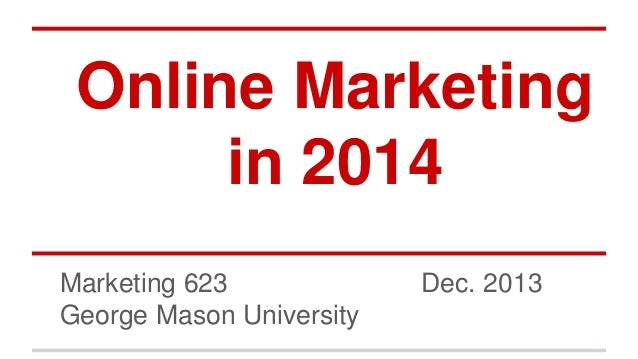 Online Marketing in 2014 Marketing 623 George Mason University  Dec. 2013