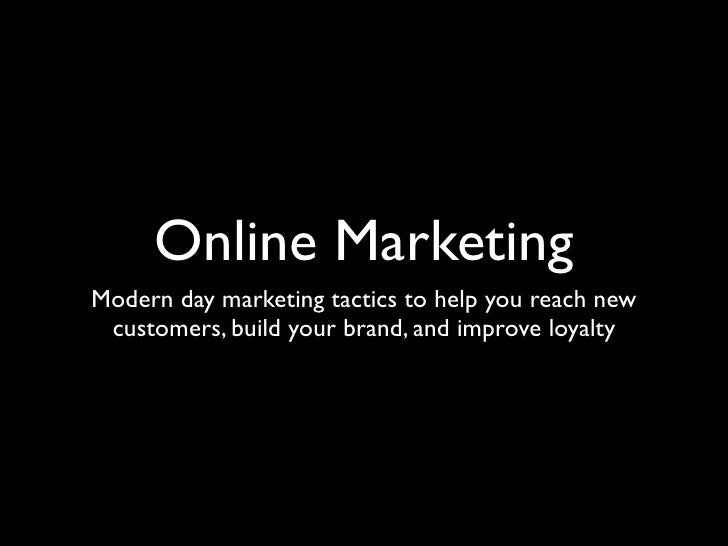 Online Marketing Modern day marketing tactics to help you reach new  customers, build your brand, and improve loyalty