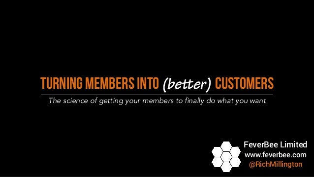 Turning Members into (better) Customers The science of getting your members to finally do what you want FeverBee Limited w...