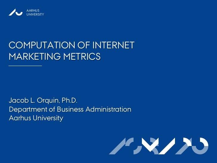 AARHUS     UNIVERSITYCOMPUTATION OF INTERNETMARKETING METRICSJacob L. Orquin, Ph.D.Department of Business AdministrationAa...