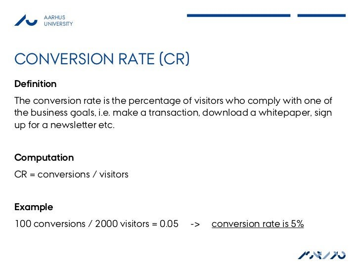 AARHUS       UNIVERSITYCONVERSION RATE (CR)DefinitionThe conversion rate is the percentage of visitors who comply with one...