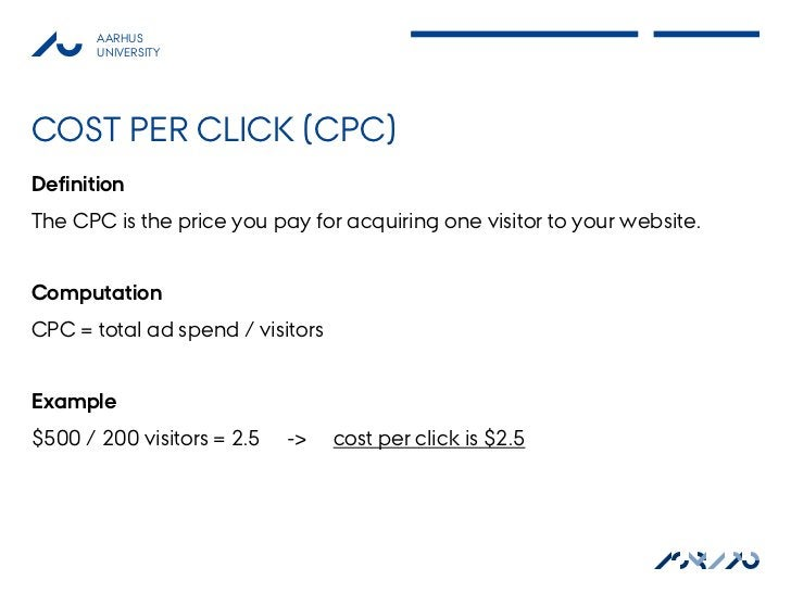 AARHUS       UNIVERSITYCOST PER CLICK (CPC)DefinitionThe CPC is the price you pay for acquiring one visitor to your websit...