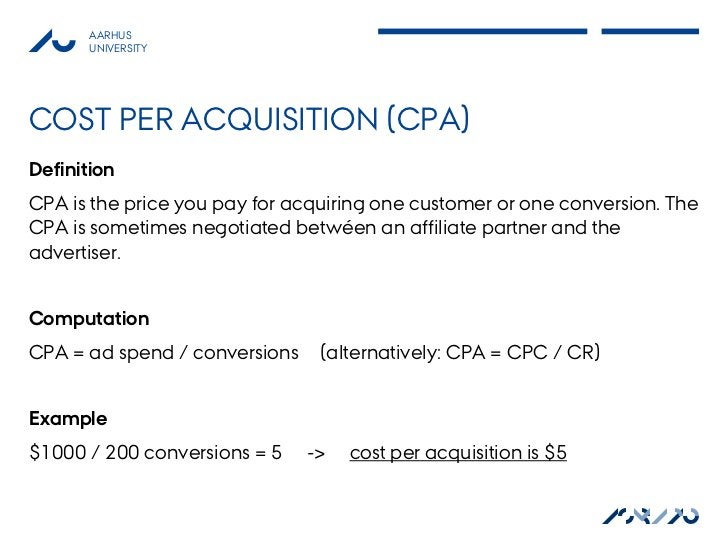 AARHUS       UNIVERSITYCOST PER ACQUISITION (CPA)DefinitionCPA is the price you pay for acquiring one customer or one conv...
