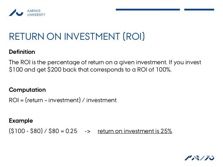 AARHUS       UNIVERSITYRETURN ON INVESTMENT (ROI)DefinitionThe ROI is the percentage of return on a given investment. If y...