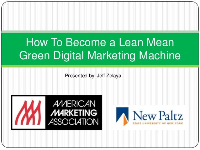 How To Become a Lean Mean Green Digital Marketing Machine Presented by: Jeff Zelaya